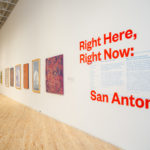 Installation view, Right Here, Right Now: San Antonio. Photo by Tere Garcia
